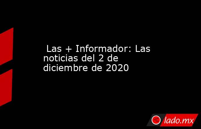 Las + Informador: Las noticias del 2 de diciembre de 2020. Noticias en tiempo real