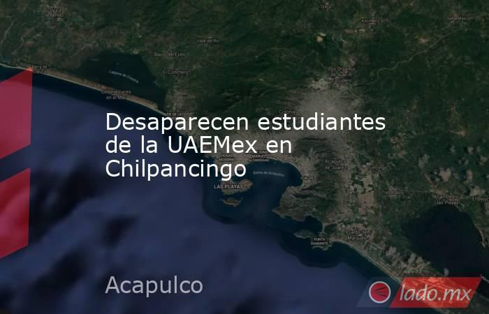 Desaparecen estudiantes de la UAEMex en Chilpancingo. Noticias en tiempo real