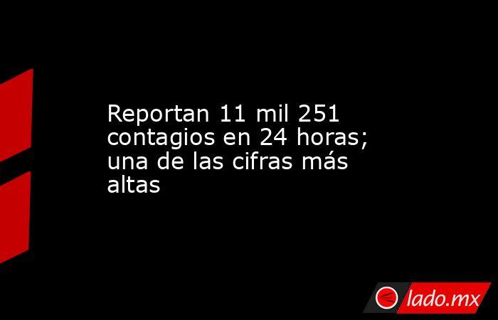 Reportan 11 mil 251 contagios en 24 horas; una de las cifras más altas. Noticias en tiempo real