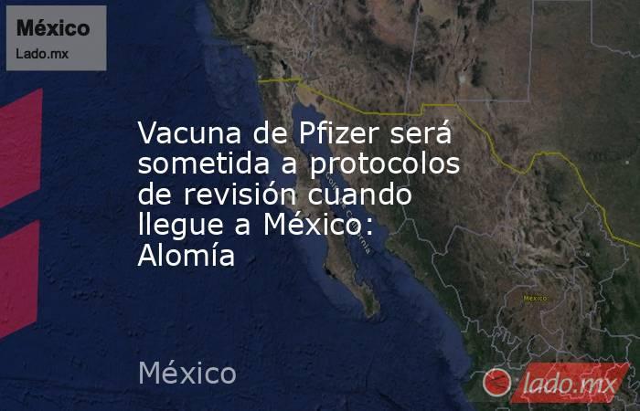 Vacuna de Pfizer será sometida a protocolos de revisión cuando llegue a México: Alomía. Noticias en tiempo real