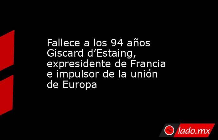 Fallece a los 94 años Giscard d'Estaing, expresidente de Francia e impulsor de la unión de Europa. Noticias en tiempo real