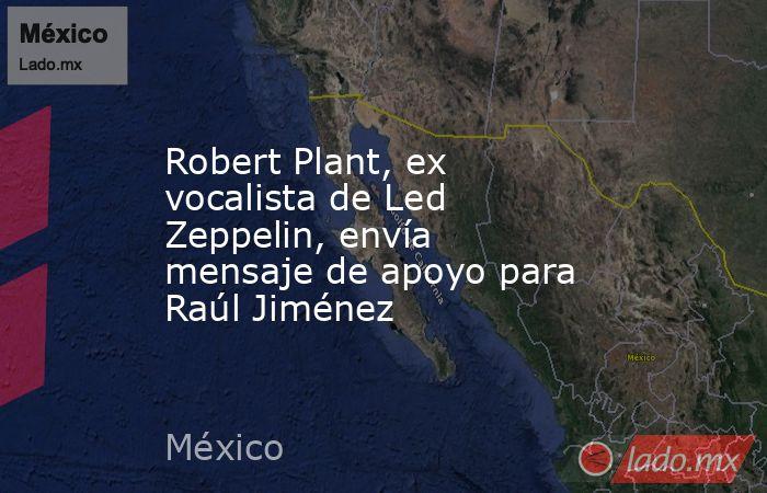 Robert Plant, ex vocalista de Led Zeppelin, envía mensaje de apoyo para Raúl Jiménez. Noticias en tiempo real