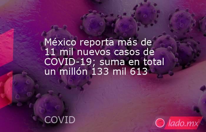 México reporta más de 11 mil nuevos casos de COVID-19; suma en total un millón 133 mil 613. Noticias en tiempo real