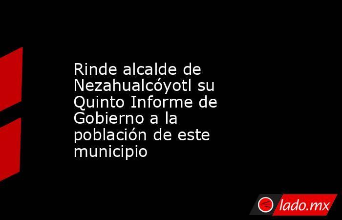 Rinde alcalde de Nezahualcóyotl su Quinto Informe de Gobierno a la población de este municipio. Noticias en tiempo real