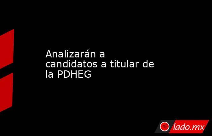 Analizarán a candidatos a titular de la PDHEG. Noticias en tiempo real