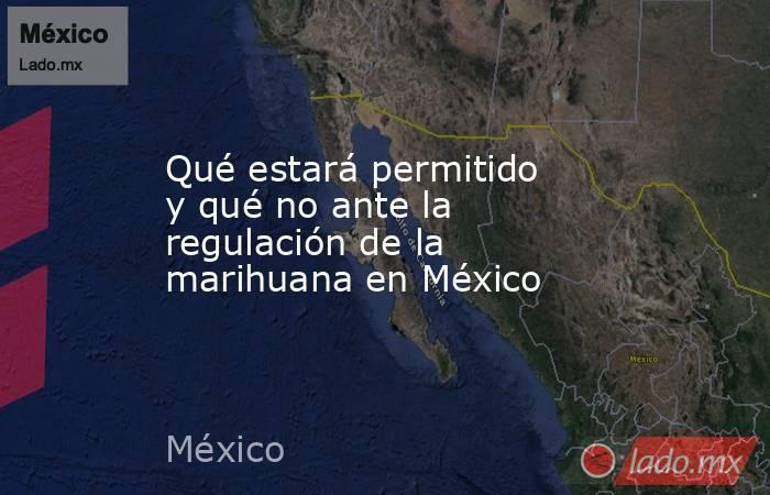 Qué estará permitido y qué no ante la regulación de la marihuana en México. Noticias en tiempo real