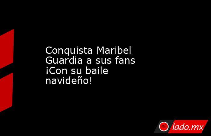 Conquista Maribel Guardia a sus fans ¡Con su baile navideño!. Noticias en tiempo real