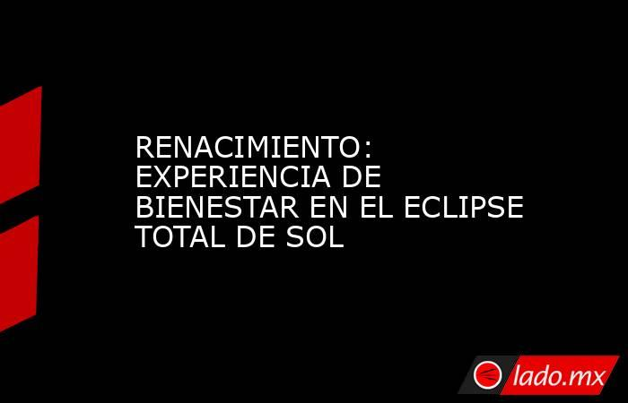 RENACIMIENTO: EXPERIENCIA DE BIENESTAR EN EL ECLIPSE TOTAL DE SOL. Noticias en tiempo real