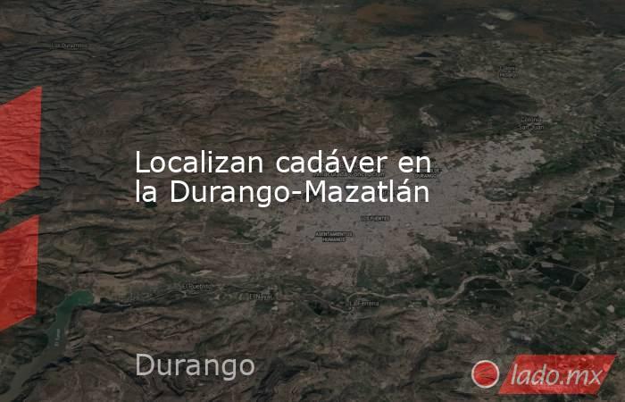 Localizan cadáver en la Durango-Mazatlán. Noticias en tiempo real