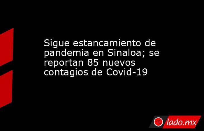 Sigue estancamiento de pandemia en Sinaloa; se reportan 85 nuevos contagios de Covid-19. Noticias en tiempo real