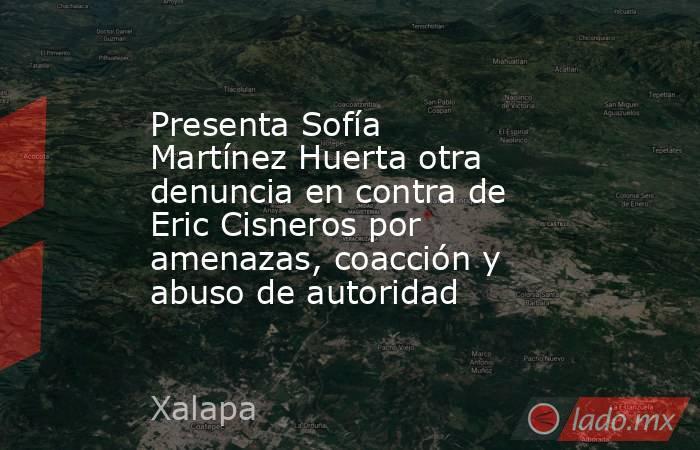 Presenta Sofía Martínez Huerta otra denuncia en contra de Eric Cisneros por amenazas, coacción y abuso de autoridad. Noticias en tiempo real