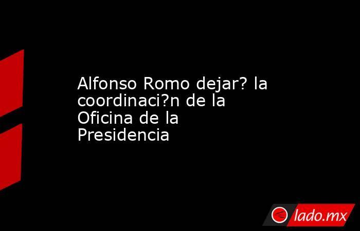Alfonso Romo dejar? la coordinaci?n de la Oficina de la Presidencia. Noticias en tiempo real