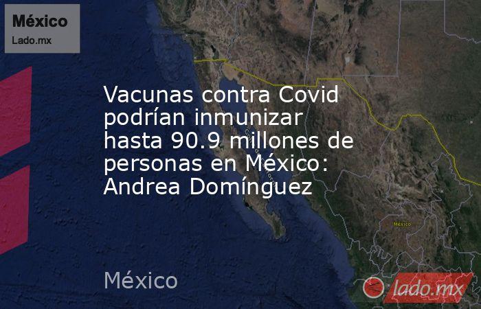 Vacunas contra Covid podrían inmunizar hasta 90.9 millones de personas en México: Andrea Domínguez. Noticias en tiempo real
