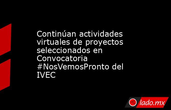 Continúan actividades virtuales de proyectos seleccionados en Convocatoria #NosVemosPronto del IVEC. Noticias en tiempo real