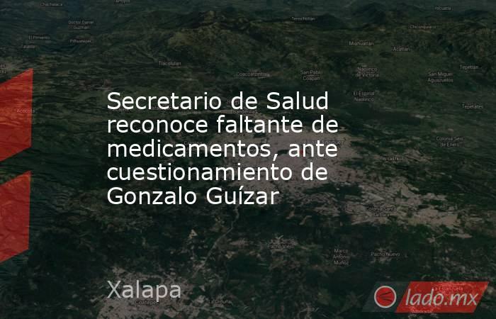 Secretario de Salud reconoce faltante de medicamentos, ante cuestionamiento de Gonzalo Guízar. Noticias en tiempo real