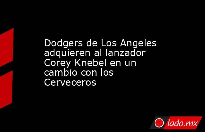 Dodgers de Los Angeles adquieren al lanzador Corey Knebel en un cambio con los Cerveceros. Noticias en tiempo real