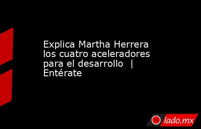 Explica Martha Herrera los cuatro aceleradores para el desarrollo    Entérate. Noticias en tiempo real