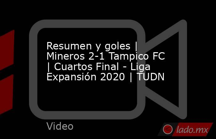 Resumen y goles   Mineros 2-1 Tampico FC   Cuartos Final - Liga Expansión 2020   TUDN. Noticias en tiempo real