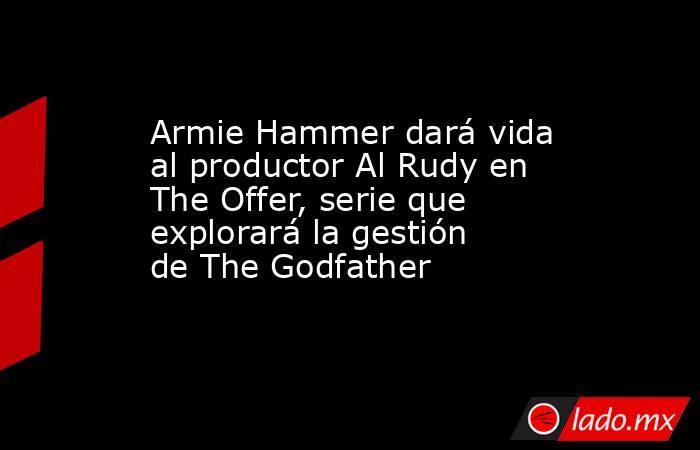 Armie Hammer dará vida al productor Al Rudy en The Offer, serie que explorará la gestión de The Godfather. Noticias en tiempo real