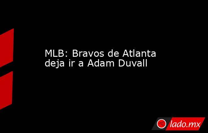 MLB: Bravos de Atlanta deja ir a Adam Duvall. Noticias en tiempo real