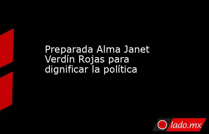 Preparada Alma Janet Verdín Rojas para dignificar la política. Noticias en tiempo real