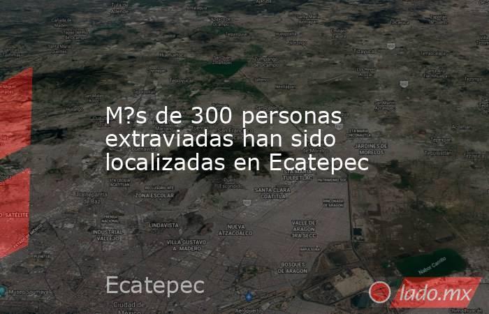 M?s de 300 personas extraviadas han sido localizadas en Ecatepec. Noticias en tiempo real