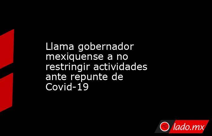 Llama gobernador mexiquense a no restringir actividades ante repunte de Covid-19. Noticias en tiempo real