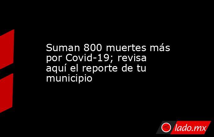 Suman 800 muertes más por Covid-19; revisa aquí el reporte de tu municipio. Noticias en tiempo real