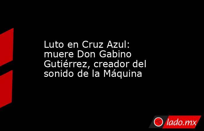 Luto en Cruz Azul: muere Don Gabino Gutiérrez, creador del sonido de la Máquina. Noticias en tiempo real
