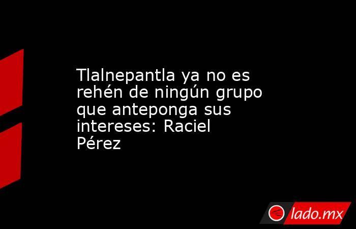 Tlalnepantla ya no es rehén de ningún grupo que anteponga sus intereses: Raciel Pérez. Noticias en tiempo real
