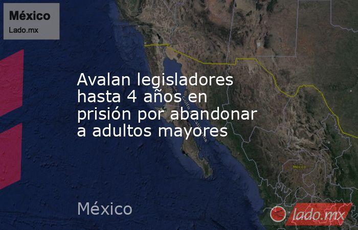 Avalan legisladores hasta 4 años en prisión por abandonar a adultos mayores. Noticias en tiempo real