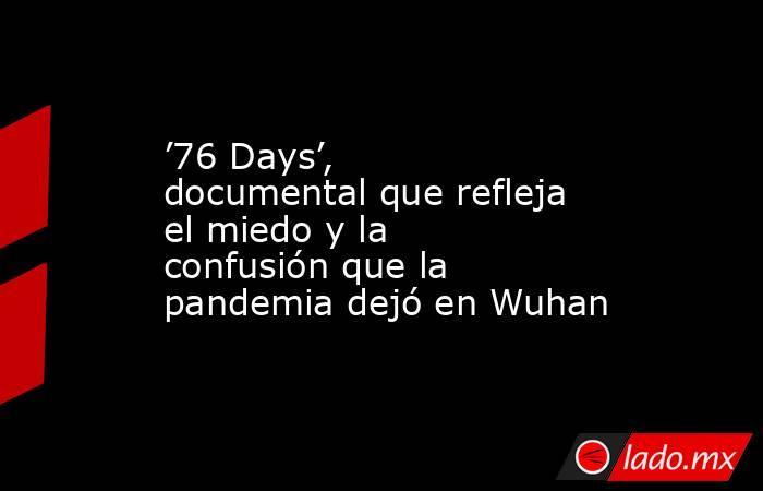 '76 Days', documental que refleja el miedo y la confusión que la pandemia dejó en Wuhan. Noticias en tiempo real
