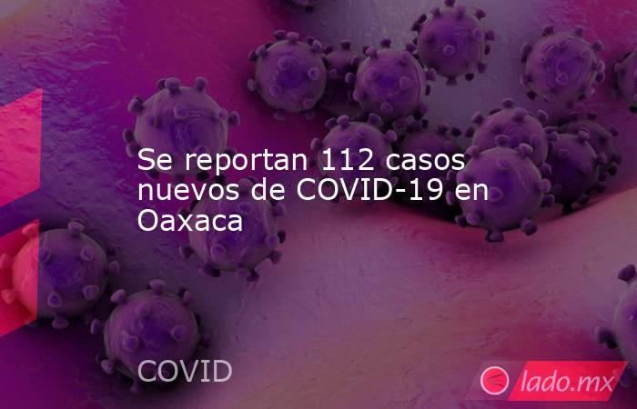 Se reportan 112 casos nuevos de COVID-19 en Oaxaca. Noticias en tiempo real
