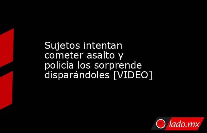 Sujetos intentan cometer asalto y policía los sorprende disparándoles [VIDEO] . Noticias en tiempo real