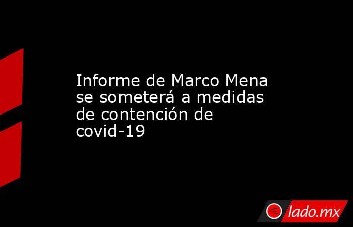 Informe de Marco Mena se someterá a medidas de contención de covid-19. Noticias en tiempo real