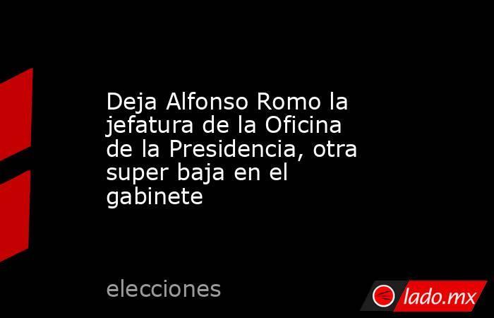 Deja Alfonso Romo la jefatura de la Oficina de la Presidencia, otra super baja en el gabinete. Noticias en tiempo real