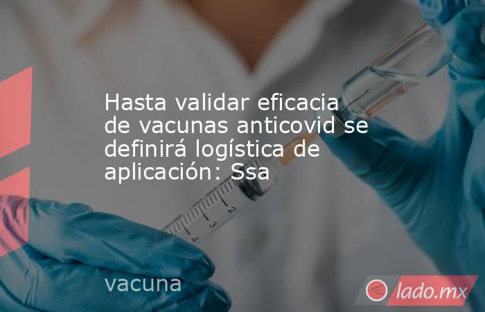Hasta validar eficacia de vacunas anticovid se definirá logística de aplicación: Ssa . Noticias en tiempo real