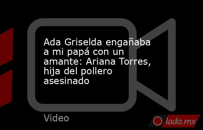 Ada Griselda engañaba a mi papá con un amante: Ariana Torres, hija del pollero asesinado. Noticias en tiempo real