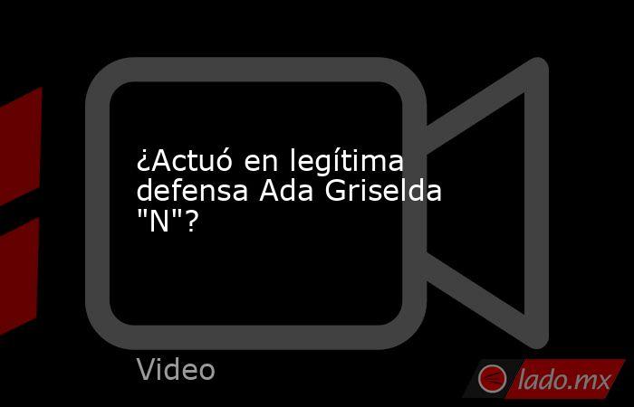 ¿Actuó en legítima defensa Ada Griselda