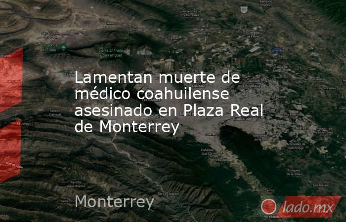 Lamentan muerte de médico coahuilense asesinado en Plaza Real de Monterrey. Noticias en tiempo real