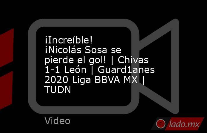 ¡Increíble! ¡Nicolás Sosa se pierde el gol! | Chivas 1-1 León | Guard1anes 2020 Liga BBVA MX | TUDN. Noticias en tiempo real