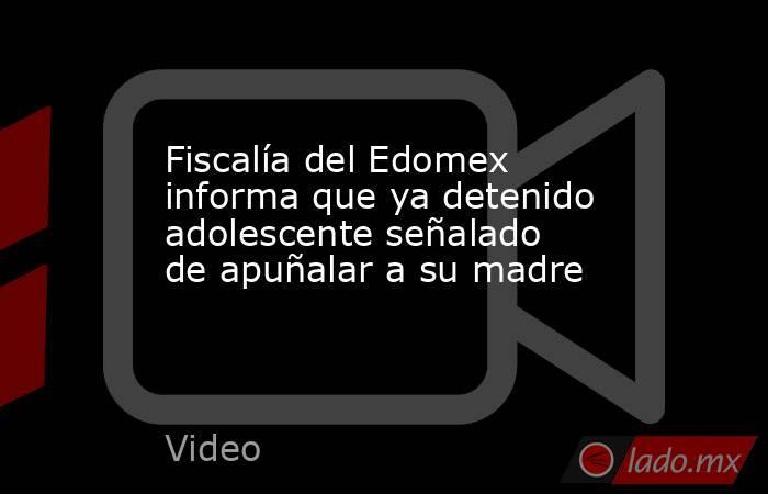 Fiscalía del Edomex informa que ya detenido adolescente señalado de apuñalar a su madre. Noticias en tiempo real