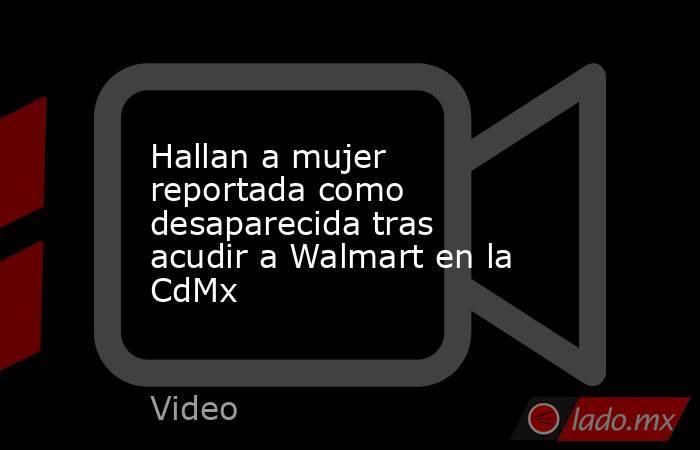 Hallan a mujer reportada como desaparecida tras acudir a Walmart en la CdMx. Noticias en tiempo real