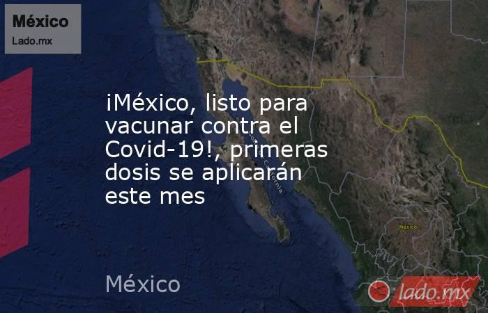 ¡México, listo para vacunar contra el Covid-19!, primeras dosis se aplicarán este mes. Noticias en tiempo real