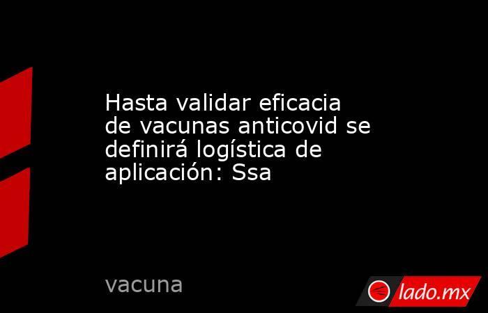 Hasta validar eficacia de vacunas anticovid se definirá logística de aplicación: Ssa. Noticias en tiempo real