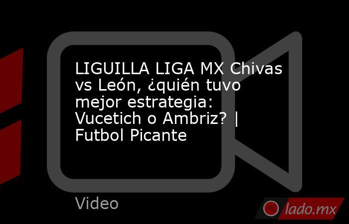 LIGUILLA LIGA MX Chivas vs León, ¿quién tuvo mejor estrategia: Vucetich o Ambriz? | Futbol Picante. Noticias en tiempo real