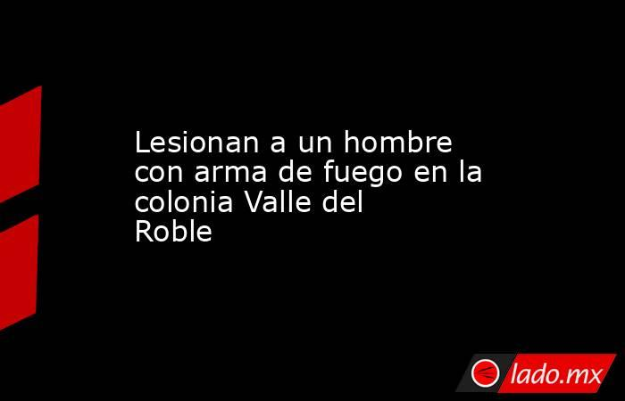 Lesionan a un hombre con arma de fuego en la colonia Valle del Roble . Noticias en tiempo real