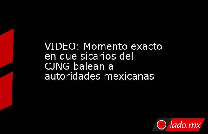 VIDEO: Momento exacto en que sicarios del CJNG balean a autoridades mexicanas. Noticias en tiempo real