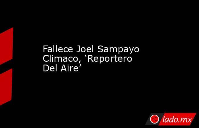Fallece Joel Sampayo Climaco, 'Reportero Del Aire'. Noticias en tiempo real