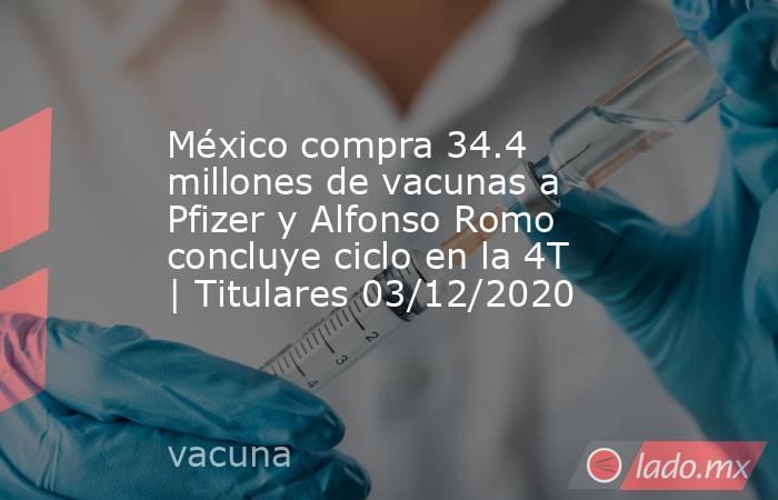 México compra 34.4 millones de vacunas a Pfizer y Alfonso Romo concluye ciclo en la 4T | Titulares 03/12/2020. Noticias en tiempo real